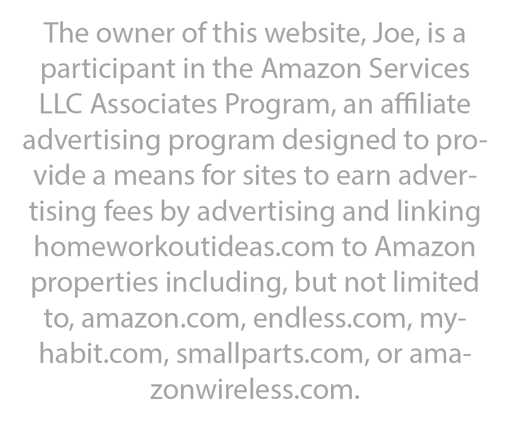 The owner of this website, Joe, is a participant in the Amazon Services LLC Associates Program, an affiliate advertising program designed to provide a means for sites to earn advertising fees by advertising and linking homeworkoutideas.com to Amazon properties including, but not limited to, amazon.com, endless.com, myhabit.com, smallparts.com, or amazonwireless.com.